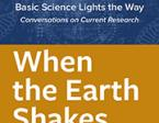 Flyer text, white on blue and gold background, Basic Science Lights the Way, Conversations on Current Research, When the Earth Shakes